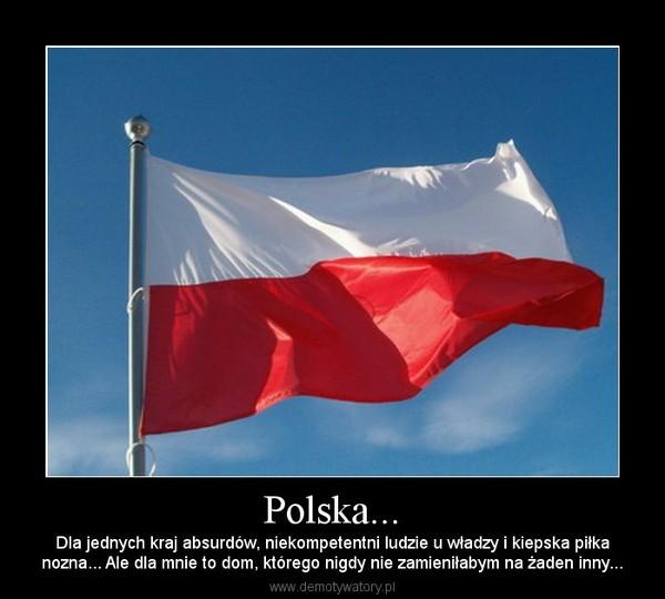 Polska... – Dla jednych kraj absurdów, niekompetentni ludzie u władzy i kiepska piłkanozna... Ale dla mnie to dom, którego nigdy nie zamieniłabym na żaden inny...