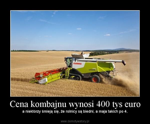 Cena kombajnu wynosi 400 tys euro – a niektórzy śmieją się, że rolnicy są biedni, a maja takich po 4.