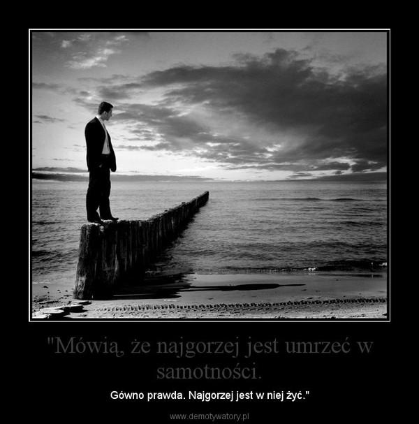 """""""Mówią, że najgorzej jest umrzeć w samotności. – Gówno prawda. Najgorzej jest w niej żyć."""""""