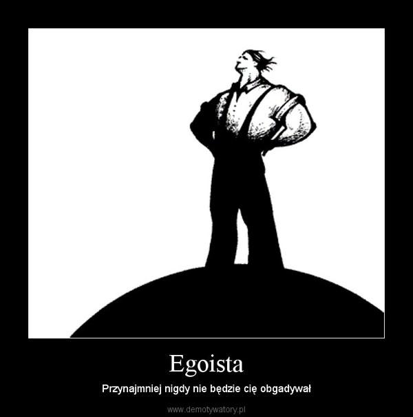 Egoista – Przynajmniej nigdy nie będzie cię obgadywał
