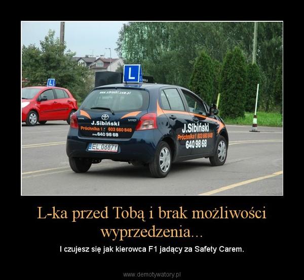 L-ka przed Tobą i brak możliwości wyprzedzenia... – I czujesz się jak kierowca F1 jadący za Safety Carem.