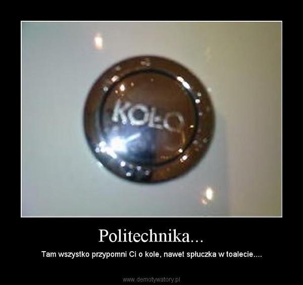Politechnika... – Tam wszystko przypomni Ci o kole, nawet spłuczka w toalecie....