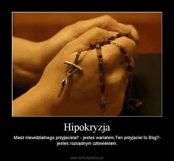 Hipokryzja – Masz niewidzialnego przyjaciela? - jesteś wariatem,Ten przyjaciel to Bóg?- jesteś rozsądnym człowiekiem.