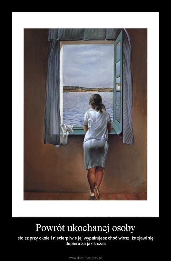 Powrót ukochanej osoby – stoisz przy oknie i niecierpliwie jej wypatrujesz choć wiesz, że zjawi się dopiero za jakiś czas