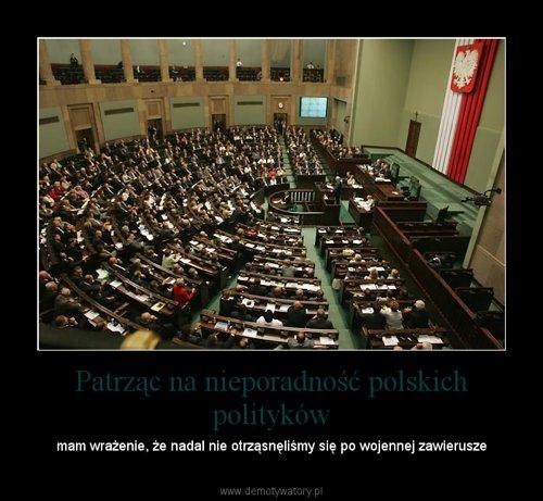 Patrząc na nieporadność polskich polityków