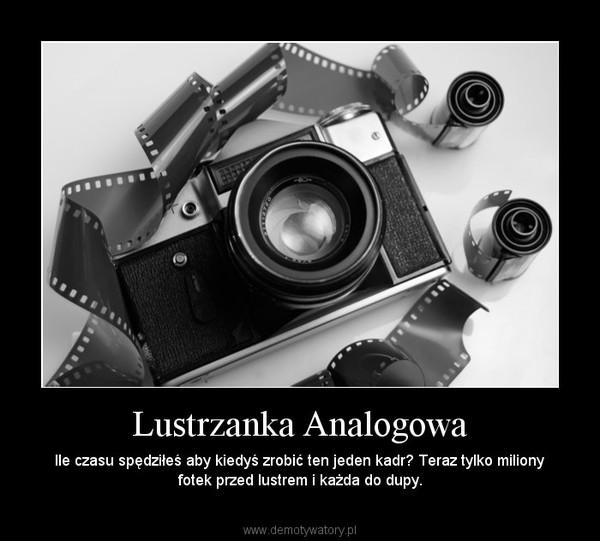 Lustrzanka Analogowa – Ile czasu spędziłeś aby kiedyś zrobić ten jeden kadr? Teraz tylko miliony fotek przed lustrem i każda do dupy.