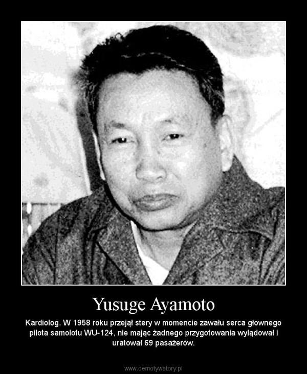 Yusuge Ayamoto – Kardiolog. W 1958 roku przejął stery w momencie zawału serca głownego pilota samolotu WU-124, nie mając żadnego przygotowania wylądował i uratował 69 pasażerów.