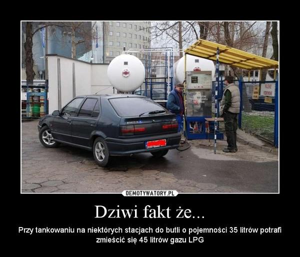 Dziwi fakt że... – Przy tankowaniu na niektórych stacjach do butli o pojemności 35 litrów potrafi zmieścić się 45 litrów gazu LPG