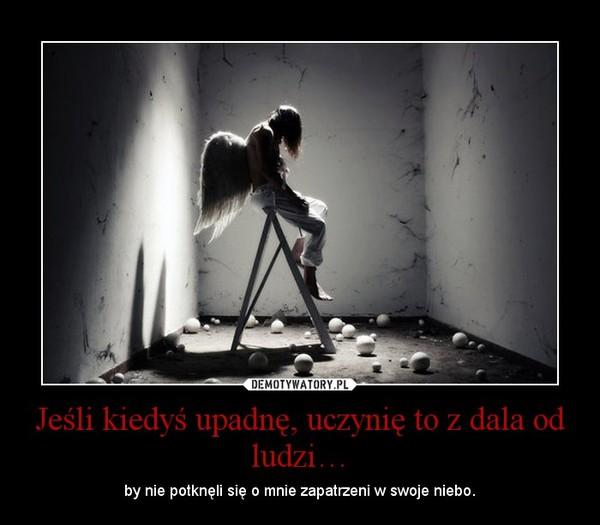Jeśli kiedyś upadnę, uczynię to z dala od ludzi… – by nie potknęli się o mnie zapatrzeni w swoje niebo.