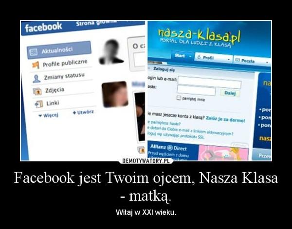 Facebook jest Twoim ojcem, Nasza Klasa - matką. – Witaj w XXI wieku.