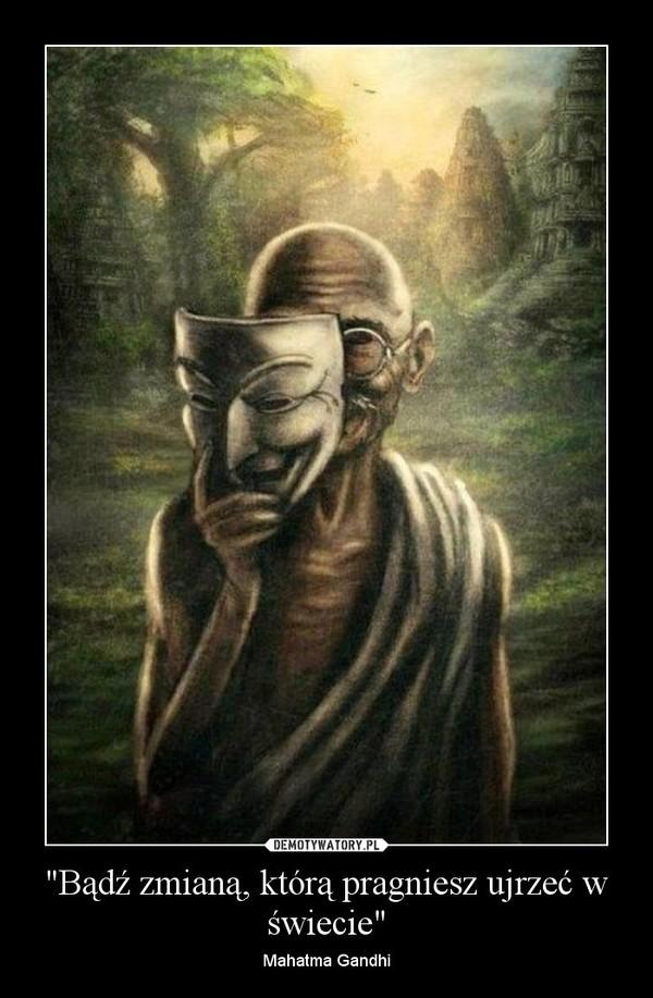 """""""Bądź zmianą, którą pragniesz ujrzeć w świecie"""" – Mahatma Gandhi"""