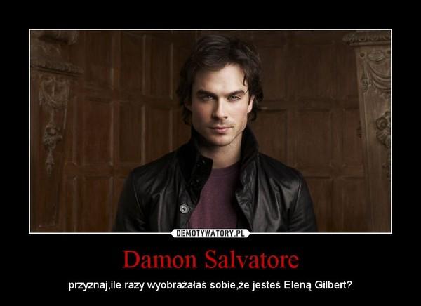 Damon Salvatore – przyznaj,ile razy wyobrażałaś sobie,że jesteś Eleną Gilbert?