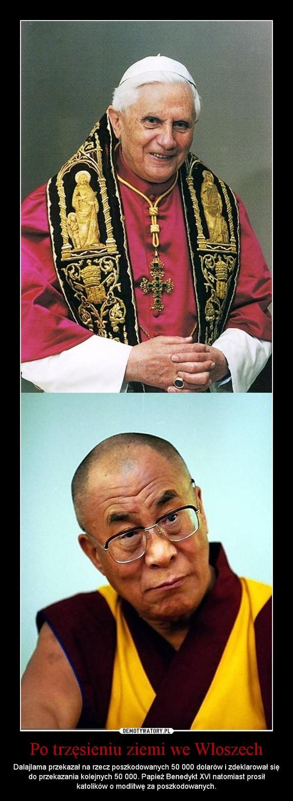 Po trzęsieniu ziemi we Włoszech – Dalajlama przekazał na rzecz poszkodowanych 50 000 dolarów i zdeklarował się do przekazania kolejnych 50 000. Papież Benedykt XVI natomiast prosił katolików o modlitwę za poszkodowanych.