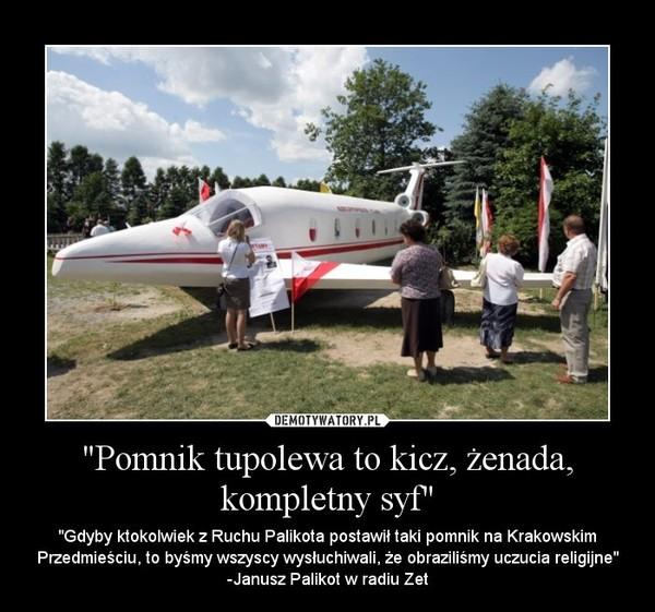 """""""Pomnik tupolewa to kicz, żenada, kompletny syf"""" – """"Gdyby ktokolwiek z Ruchu Palikota postawił taki pomnik na Krakowskim Przedmieściu, to byśmy wszyscy wysłuchiwali, że obraziliśmy uczucia religijne"""" -Janusz Palikot w radiu Zet"""