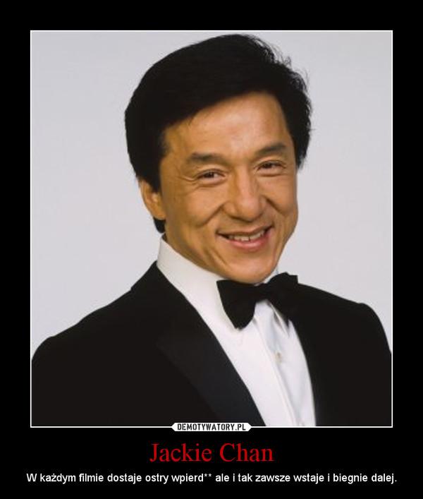 Jackie Chan – W każdym filmie dostaje ostry wpierd** ale i tak zawsze wstaje i biegnie dalej.