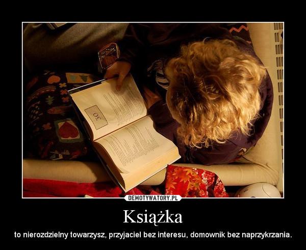 Książka – to nierozdzielny towarzysz, przyjaciel bez interesu, domownik bez naprzykrzania.