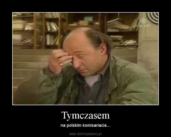 Tymczasem – na polskim komisariacie...