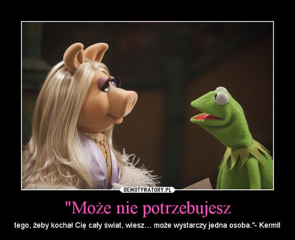 """""""Może nie potrzebujesz – tego, żeby kochał Cię cały świat, wiesz… może wystarczy jedna osoba.""""- Kermit"""