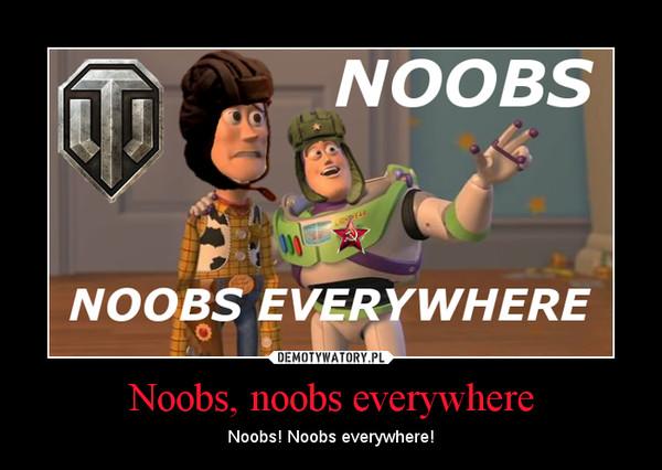 Noobs, noobs everywhere – Noobs! Noobs everywhere!