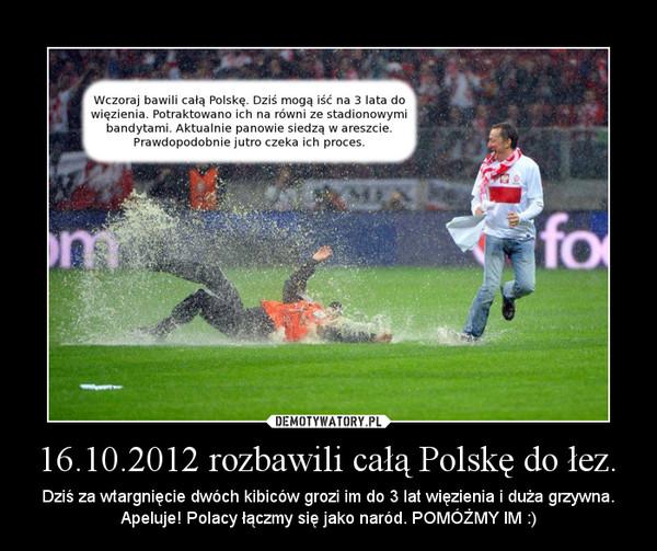 16.10.2012 rozbawili całą Polskę do łez. – Dziś za wtargnięcie dwóch kibiców grozi im do 3 lat więzienia i duża grzywna. Apeluje! Polacy łączmy się jako naród. POMÓŻMY IM :)