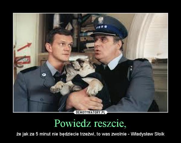 Powiedz reszcie, – że jak za 5 minut nie będziecie trzeźwi, to was zwolnie - Władysław Słoik