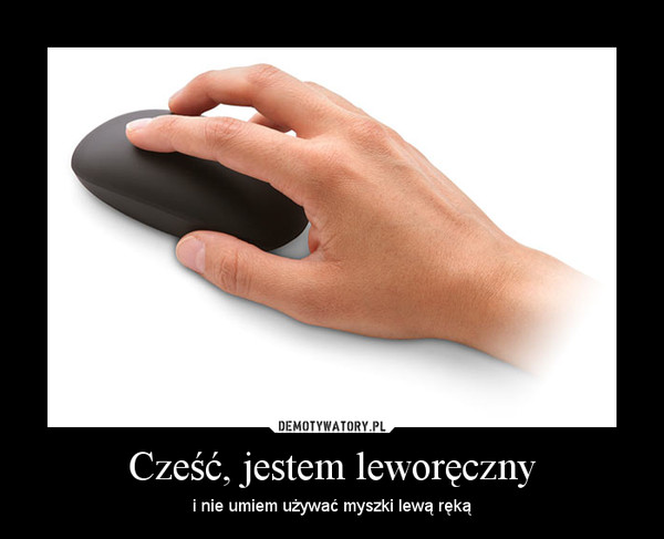 Cześć, jestem leworęczny – i nie umiem używać myszki lewą ręką