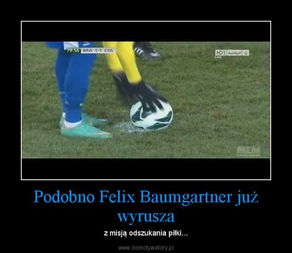 Podobno Felix Baumgartner już wyrusza – z misją odszukania piłki...