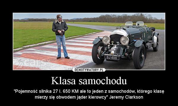 """Klasa samochodu – """"Pojemność silnika 27 l. 650 KM ale to jeden z samochodów, którego klasę mierzy się obwodem jąder kierowcy"""" Jeremy Clarkson"""