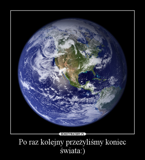 Po raz kolejny przeżyliśmy koniec świata:)