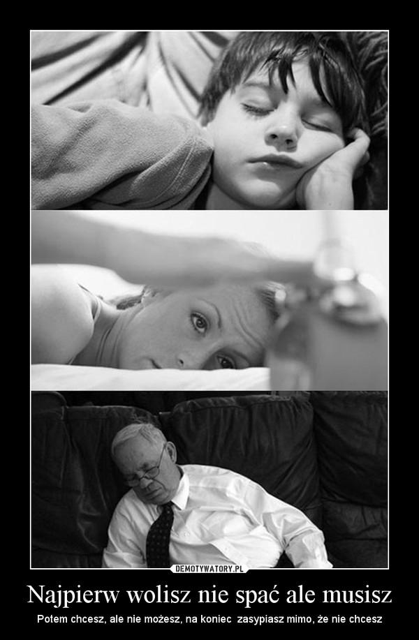 Najpierw wolisz nie spać ale musisz – Potem chcesz, ale nie możesz, na koniec  zasypiasz mimo, że nie chcesz