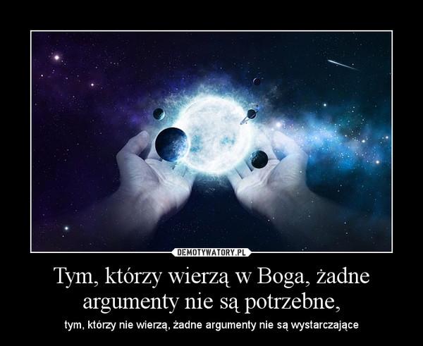 Tym, którzy wierzą w Boga, żadne argumenty nie są potrzebne, – tym, którzy nie wierzą, żadne argumenty nie są wystarczające