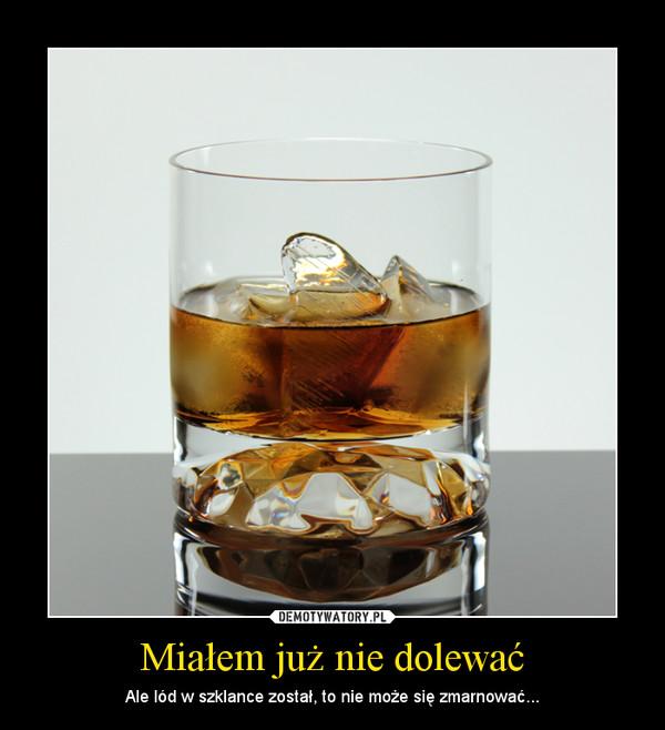 Miałem już nie dolewać – Ale lód w szklance został, to nie może się zmarnować...