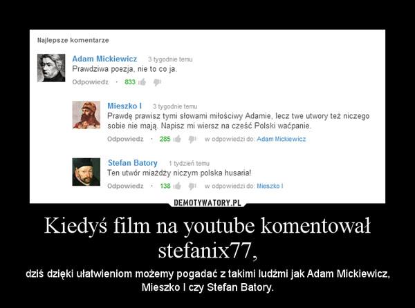Kiedyś film na youtube komentował stefanix77, – dziś dzięki ułatwieniom możemy pogadać z takimi ludźmi jak Adam Mickiewicz, Mieszko I czy Stefan Batory.