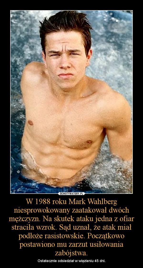 W 1988 roku Mark Wahlberg niesprowokowany zaatakował dwóch mężczyzn. Na skutek ataku jedna z ofiar straciła wzrok. Sąd uznał, że atak miał podłoże rasistowskie. Początkowo postawiono mu zarzut usiłowania zabójstwa. – Ostatecznie odsiedział w więzieniu 45 dni.