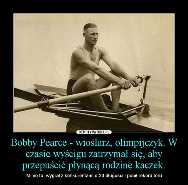 Bobby Pearce - wioślarz, olimpijczyk. W czasie wyścigu zatrzymał się, aby przepuścić płynącą rodzinę kaczek. – Mimo to, wygrał z konkurentami o 20 długości i pobił rekord toru