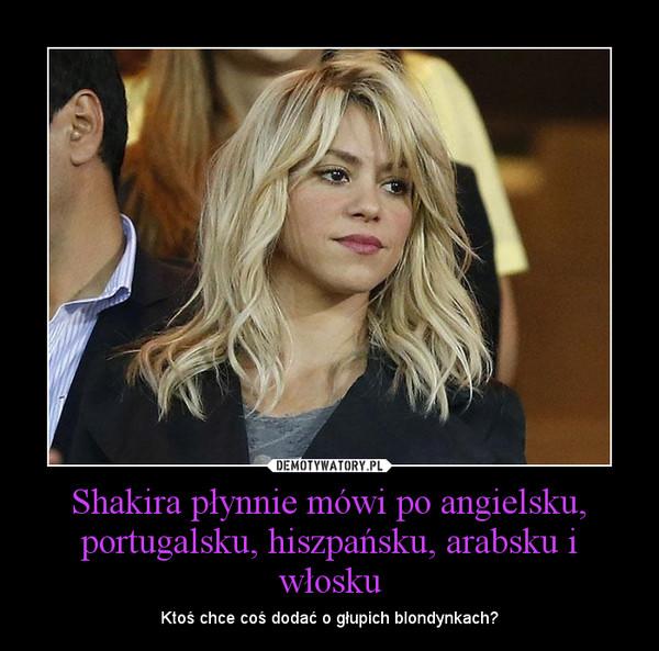 Shakira płynnie mówi po angielsku, portugalsku, hiszpańsku, arabsku i włosku – Ktoś chce coś dodać o głupich blondynkach?