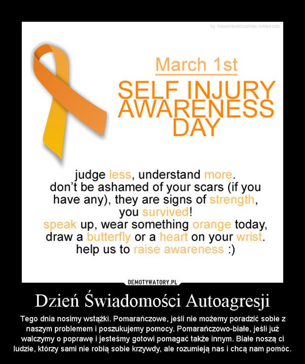 Dzień Świadomości Autoagresji – Tego dnia nosimy wstążki. Pomarańczowe, jeśli nie możemy poradzić sobie z naszym problemem i poszukujemy pomocy. Pomarańczowo-białe, jeśli już walczymy o poprawę i jesteśmy gotowi pomagać także innym. Białe noszą ci ludzie, którzy sami nie robią sobie krzywdy, ale rozumieją nas i chcą nam pomóc.