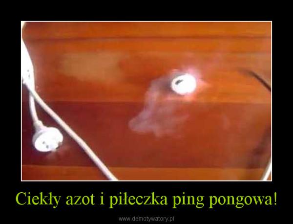 Ciekły azot i piłeczka ping pongowa! –