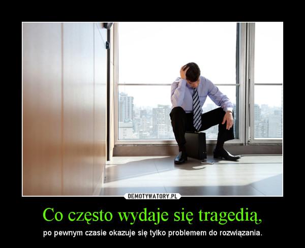 Co często wydaje się tragedią, – po pewnym czasie okazuje się tylko problemem do rozwiązania.