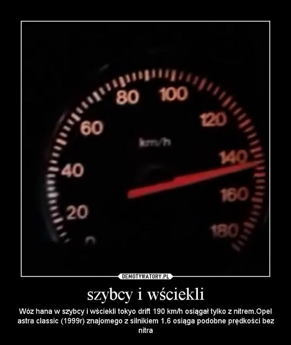 szybcy i wściekli – Wóz hana w szybcy i wściekli tokyo drift 190 km/h osiągał tylko z nitrem.Opel astra classic (1999r) znajomego z silnikiem 1.6 osiąga podobne prędkości bez nitra