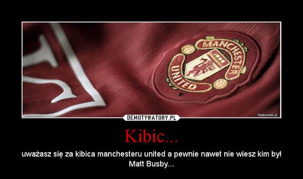 Kibic... – uważasz się za kibica manchesteru united a pewnie nawet nie wiesz kim był Matt Busby...