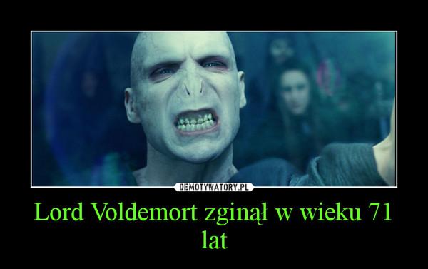 Lord Voldemort zginął w wieku 71 lat –