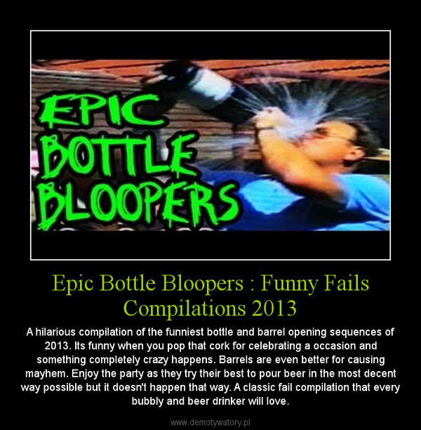 Epic Bottle Bloopers : Funny Fails Compilations 2013 – A hilarious compilation of the funniest bottle and barrel opening sequences of 2013. Its funny when you pop that cork for celebrating a occasion and something completely crazy happens. Barrels are even better for causing mayhem. Enjoy the party as they try their best to pour beer in the most decent way possible but it doesn't happen that way. A classic fail compilation that every bubbly and beer drinker will love.