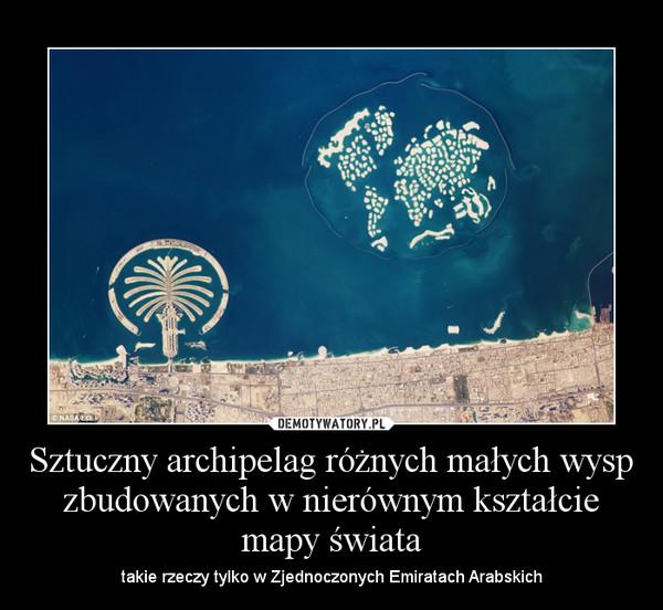 Sztuczny archipelag różnych małych wysp zbudowanych w nierównym kształcie mapy świata – takie rzeczy tylko w Zjednoczonych Emiratach Arabskich