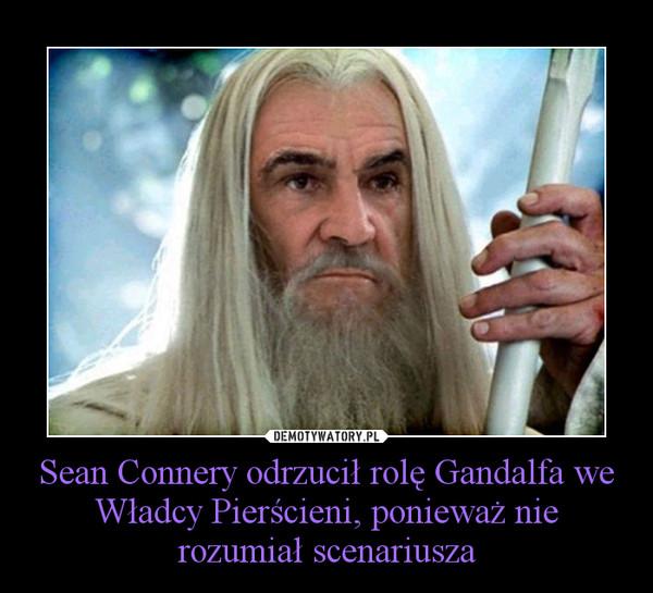 Sean Connery odrzucił rolę Gandalfa we Władcy Pierścieni, ponieważ nie rozumiał scenariusza –