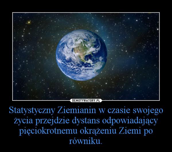 Statystyczny Ziemianin w czasie swojego życia przejdzie dystans odpowiadający pięciokrotnemu okrążeniu Ziemi po równiku. –
