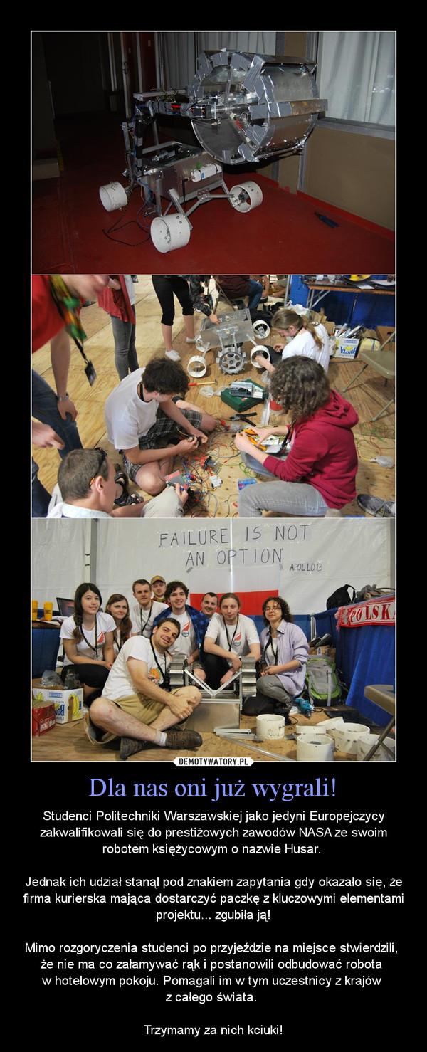 Dla nas oni już wygrali! – Studenci Politechniki Warszawskiej jako jedyni Europejczycy zakwalifikowali się do prestiżowych zawodów NASA ze swoim robotem księżycowym o nazwie Husar. Jednak ich udział stanął pod znakiem zapytania gdy okazało się, że firma kurierska mająca dostarczyć paczkę z kluczowymi elementami projektu... zgubiła ją!Mimo rozgoryczenia studenci po przyjeździe na miejsce stwierdzili, że nie ma co załamywać rąk i postanowili odbudować robota w hotelowym pokoju. Pomagali im w tym uczestnicy z krajów z całego świata. Trzymamy za nich kciuki!