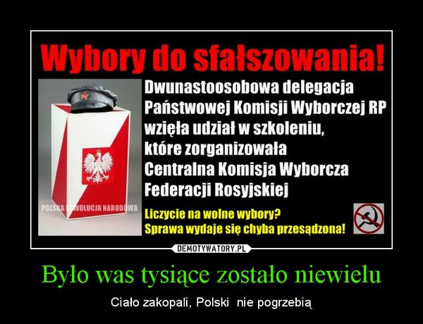 Było was tysiące zostało niewielu – Ciało zakopali, Polski  nie pogrzebią