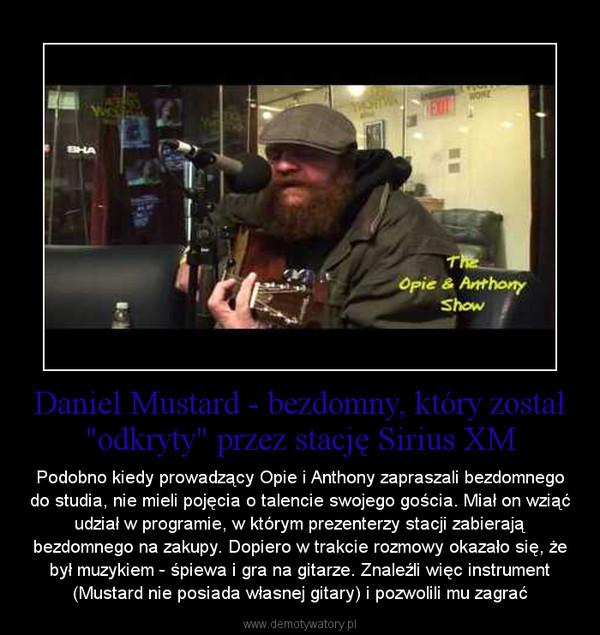 """Daniel Mustard - bezdomny, który został """"odkryty"""" przez stację Sirius XM – Podobno kiedy prowadzący Opie i Anthony zapraszali bezdomnego do studia, nie mieli pojęcia o talencie swojego gościa. Miał on wziąć udział w programie, w którym prezenterzy stacji zabierają bezdomnego na zakupy. Dopiero w trakcie rozmowy okazało się, że był muzykiem - śpiewa i gra na gitarze. Znaleźli więc instrument (Mustard nie posiada własnej gitary) i pozwolili mu zagrać"""