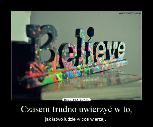 Czasem trudno uwierzyć w to, – jak łatwo ludzie w coś wierzą…